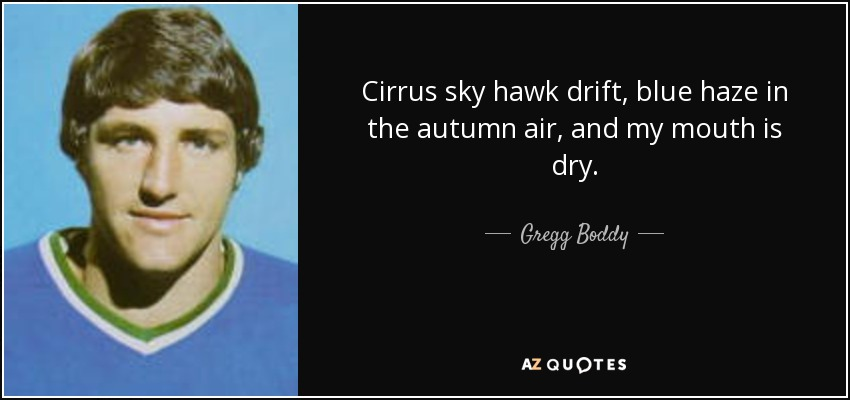 Cirrus sky hawk drift, blue haze in the autumn air, and my mouth is dry. - Gregg Boddy