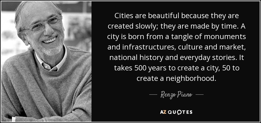Cities are beautiful because they are created slowly; they are made by time. A city is born from a tangle of monuments and infrastructures , culture and market, national history and everyday stories. It takes 500 years to create a city, 50 to create a neighborhood. - Renzo Piano