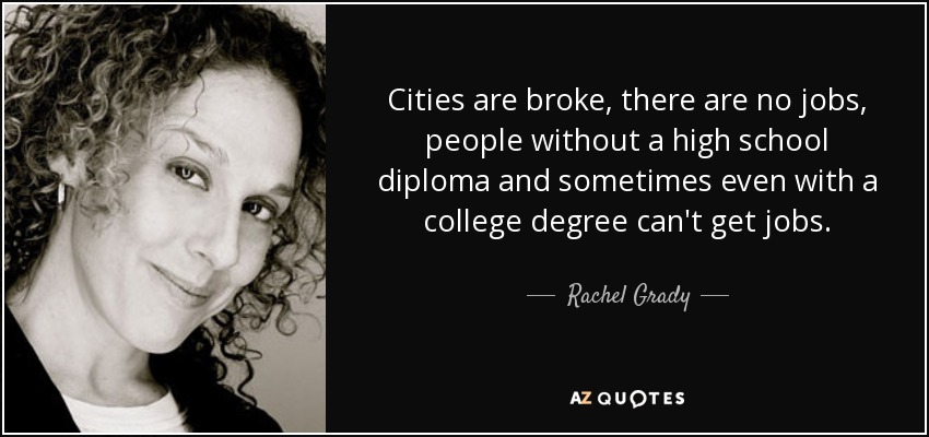 Cities are broke, there are no jobs, people without a high school diploma and sometimes even with a college degree can't get jobs. - Rachel Grady