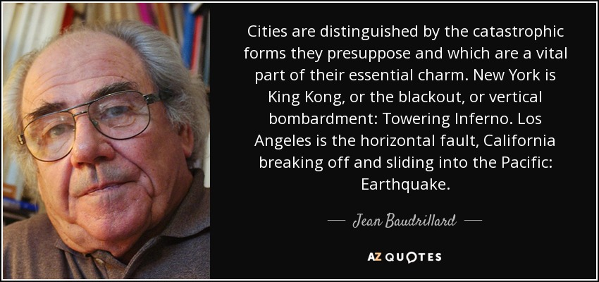 Cities are distinguished by the catastrophic forms they presuppose and which are a vital part of their essential charm. New York is King Kong, or the blackout, or vertical bombardment: Towering Inferno. Los Angeles is the horizontal fault, California breaking off and sliding into the Pacific: Earthquake. - Jean Baudrillard