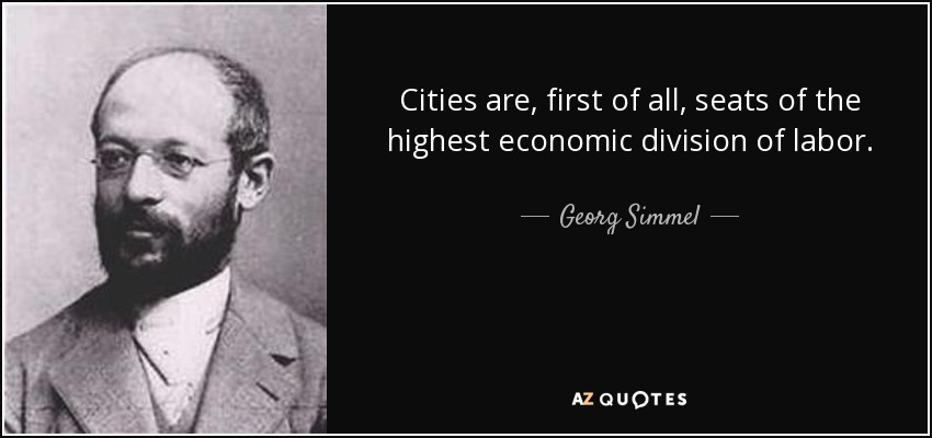 Cities are, first of all, seats of the highest economic division of labor. - Georg Simmel