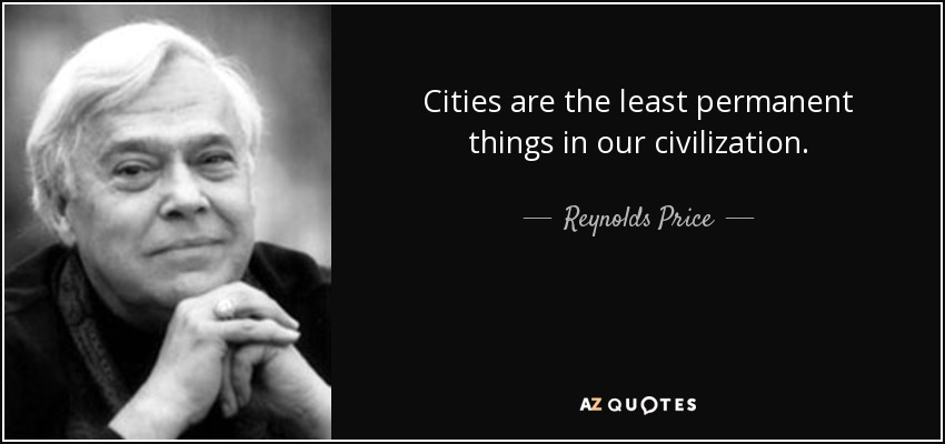 Cities are the least permanent things in our civilization. - Reynolds Price