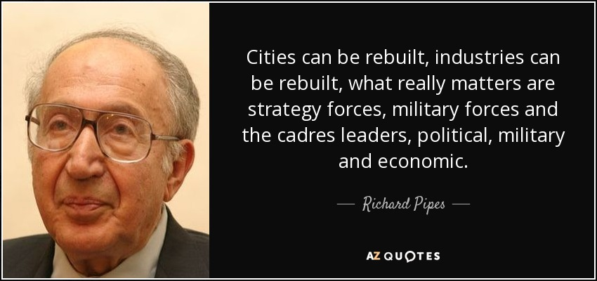 Cities can be rebuilt, industries can be rebuilt, what really matters are strategy forces, military forces and the cadres leaders, political, military and economic. - Richard Pipes