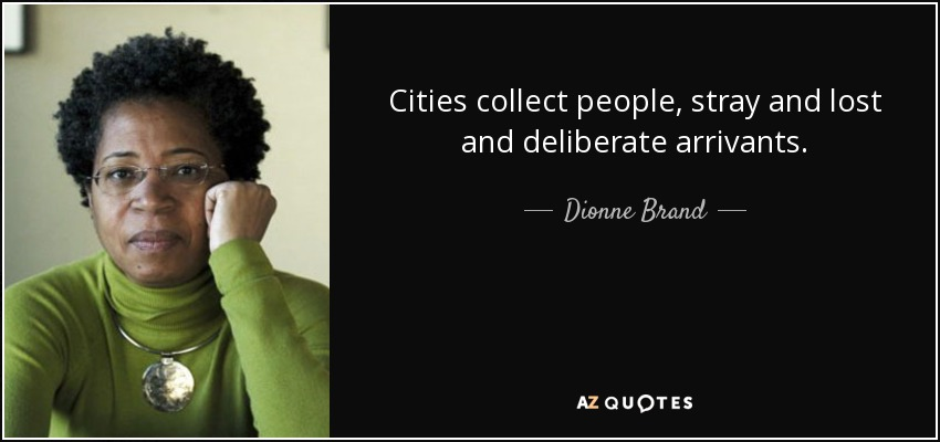 Cities collect people, stray and lost and deliberate arrivants. - Dionne Brand