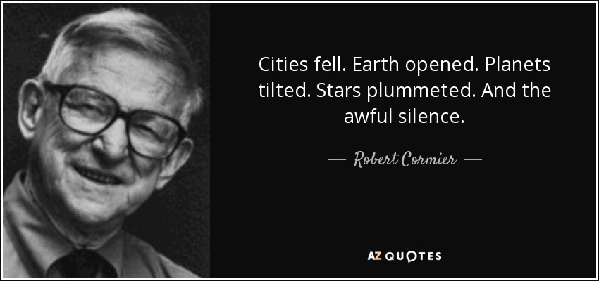 Cities fell. Earth opened. Planets tilted. Stars plummeted. And the awful silence. - Robert Cormier