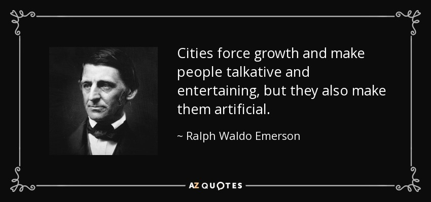 Cities force growth and make people talkative and entertaining, but they also make them artificial. - Ralph Waldo Emerson