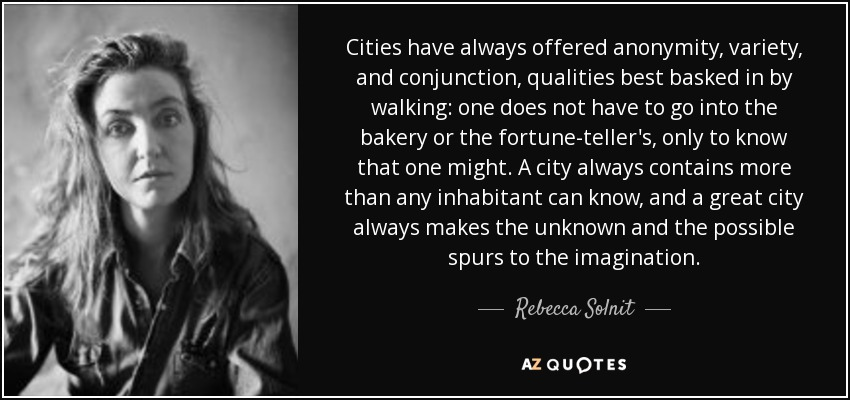 Cities have always offered anonymity, variety, and conjunction, qualities best basked in by walking: one does not have to go into the bakery or the fortune-teller's, only to know that one might. A city always contains more than any inhabitant can know, and a great city always makes the unknown and the possible spurs to the imagination. - Rebecca Solnit