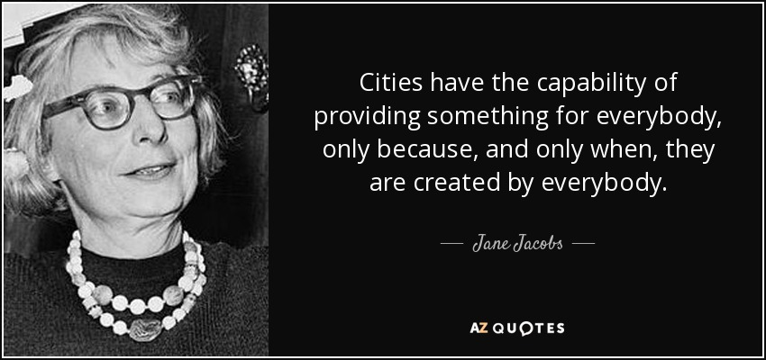 Cities have the capability of providing something for everybody, only because, and only when, they are created by everybody. - Jane Jacobs