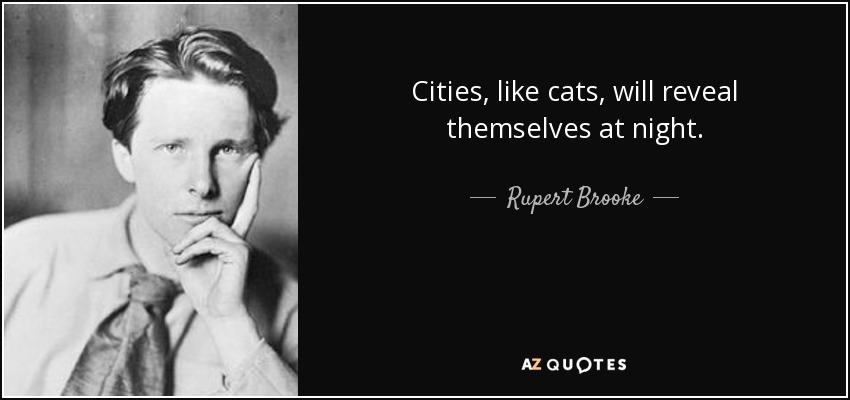 Cities, like cats, will reveal themselves at night. - Rupert Brooke