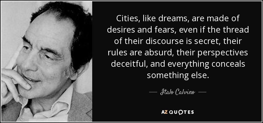 Cities, like dreams, are made of desires and fears, even if the thread of their discourse is secret, their rules are absurd, their perspectives deceitful, and everything conceals something else. - Italo Calvino