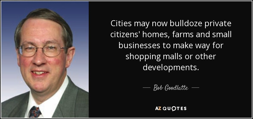 Cities may now bulldoze private citizens' homes, farms and small businesses to make way for shopping malls or other developments. - Bob Goodlatte