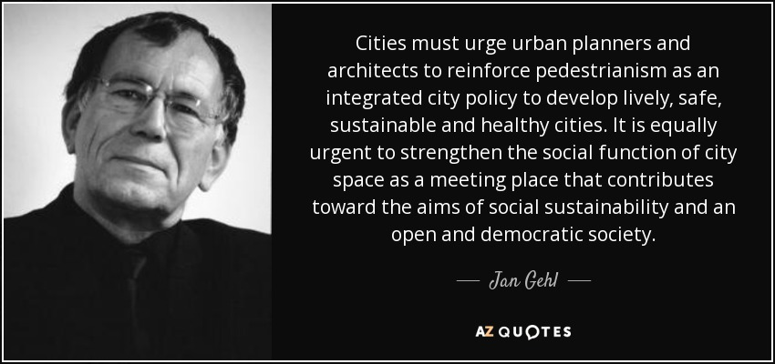Cities must urge urban planners and architects to reinforce pedestrianism as an integrated city policy to develop lively, safe, sustainable and healthy cities. It is equally urgent to strengthen the social function of city space as a meeting place that contributes toward the aims of social sustainability and an open and democratic society. - Jan Gehl