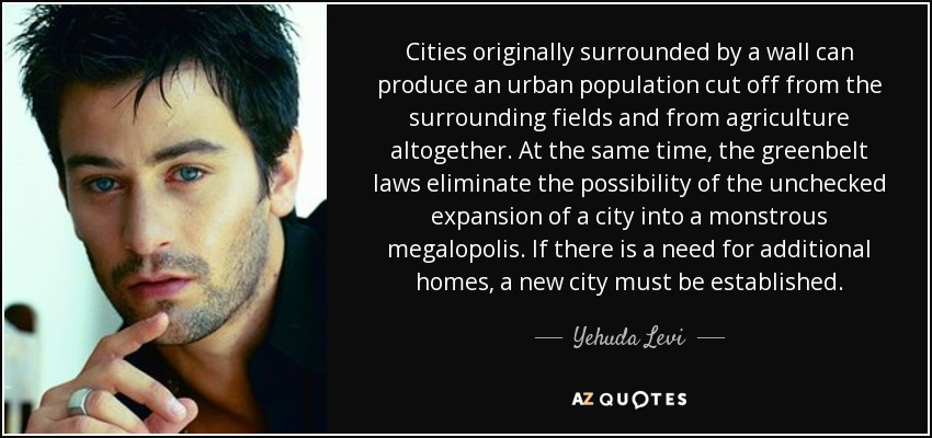 Cities originally surrounded by a wall can produce an urban population cut off from the surrounding fields and from agriculture altogether. At the same time, the greenbelt laws eliminate the possibility of the unchecked expansion of a city into a monstrous megalopolis. If there is a need for additional homes, a new city must be established. - Yehuda Levi