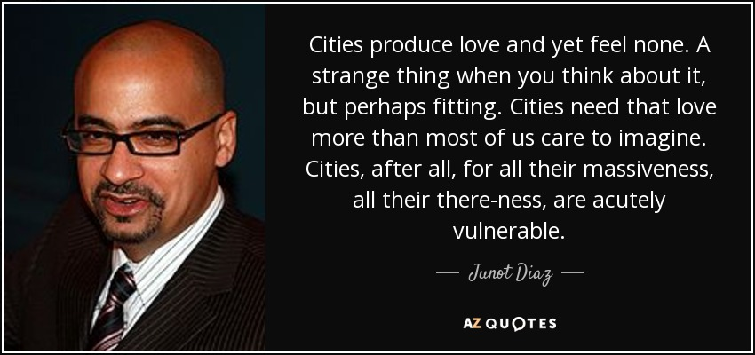 Cities produce love and yet feel none. A strange thing when you think about it, but perhaps fitting. Cities need that love more than most of us care to imagine. Cities, after all, for all their massiveness, all their there-ness, are acutely vulnerable. - Junot Diaz
