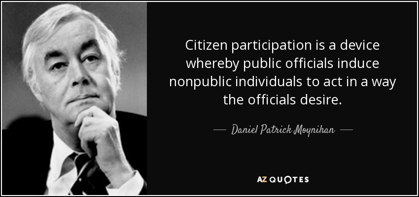 Citizen participation is a device whereby public officials induce nonpublic individuals to act in a way the officials desire. - Daniel Patrick Moynihan