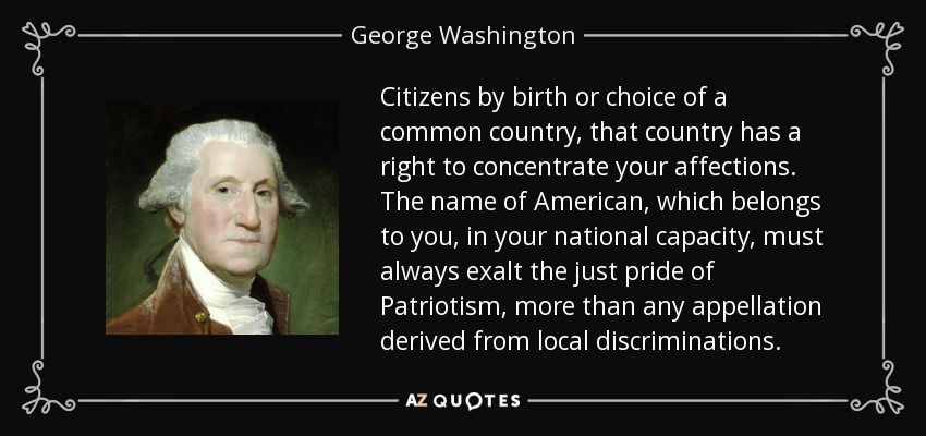 Citizens by birth or choice of a common country, that country has a right to concentrate your affections. The name of American, which belongs to you, in your national capacity, must always exalt the just pride of Patriotism, more than any appellation derived from local discriminations. - George Washington