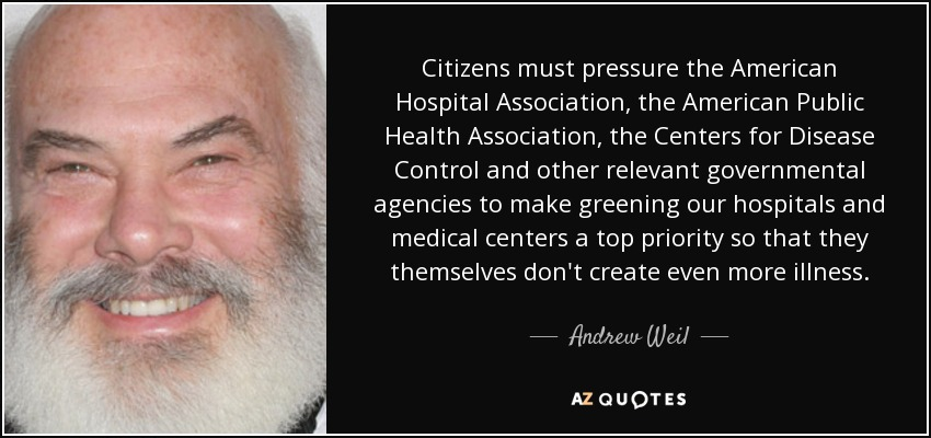 Citizens must pressure the American Hospital Association, the American Public Health Association, the Centers for Disease Control and other relevant governmental agencies to make greening our hospitals and medical centers a top priority so that they themselves don't create even more illness. - Andrew Weil