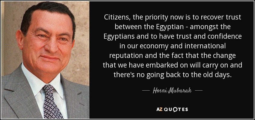 Citizens, the priority now is to recover trust between the Egyptian - amongst the Egyptians and to have trust and confidence in our economy and international reputation and the fact that the change that we have embarked on will carry on and there's no going back to the old days. - Hosni Mubarak