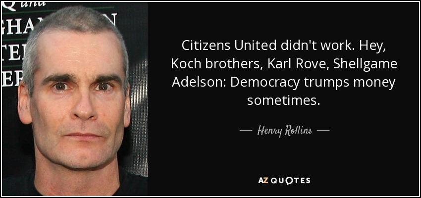Citizens United didn't work. Hey, Koch brothers, Karl Rove, Shellgame Adelson: Democracy trumps money sometimes. - Henry Rollins