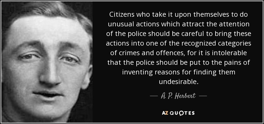 Citizens who take it upon themselves to do unusual actions which attract the attention of the police should be careful to bring these actions into one of the recognized categories of crimes and offences, for it is intolerable that the police should be put to the pains of inventing reasons for finding them undesirable. - A. P. Herbert