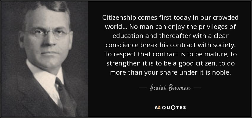 Citizenship comes first today in our crowded world... No man can enjoy the privileges of education and thereafter with a clear conscience break his contract with society. To respect that contract is to be mature, to strengthen it is to be a good citizen, to do more than your share under it is noble. - Isaiah Bowman