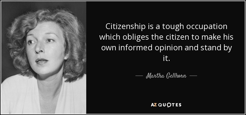 Citizenship is a tough occupation which obliges the citizen to make his own informed opinion and stand by it. - Martha Gellhorn