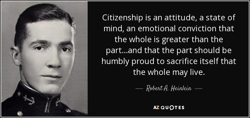 Citizenship is an attitude, a state of mind, an emotional conviction that the whole is greater than the part...and that the part should be humbly proud to sacrifice itself that the whole may live. - Robert A. Heinlein