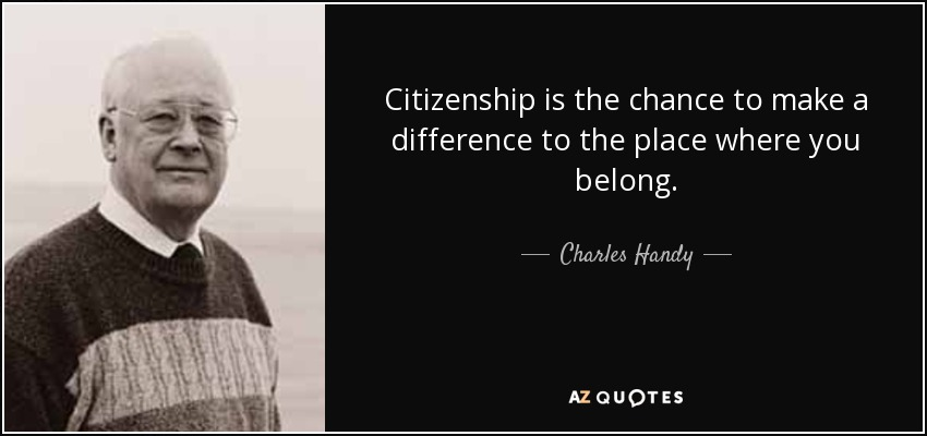 Citizenship is the chance to make a difference to the place where you belong. - Charles Handy