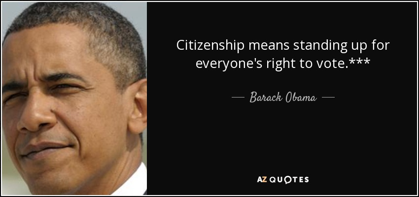 Citizenship means standing up for everyone's right to vote.*** - Barack Obama