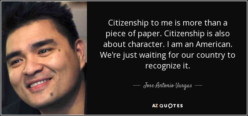 Citizenship to me is more than a piece of paper. Citizenship is also about character. I am an American. We're just waiting for our country to recognize it. - Jose Antonio Vargas