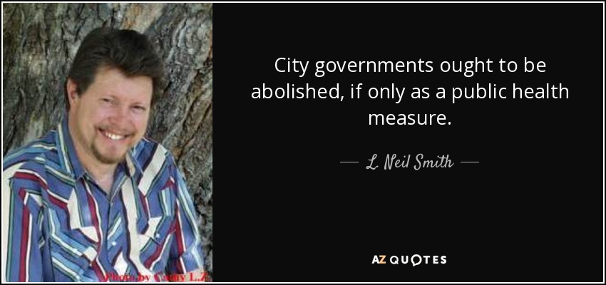 City governments ought to be abolished, if only as a public health measure. - L. Neil Smith