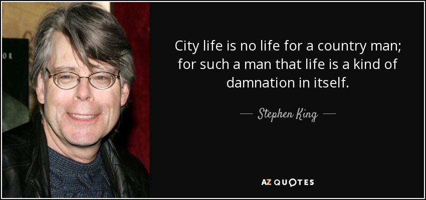 City life is no life for a country man; for such a man that life is a kind of damnation in itself. - Stephen King