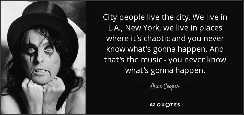 City people live the city. We live in L.A., New York, we live in places where it's chaotic and you never know what's gonna happen. And that's the music - you never know what's gonna happen. - Alice Cooper