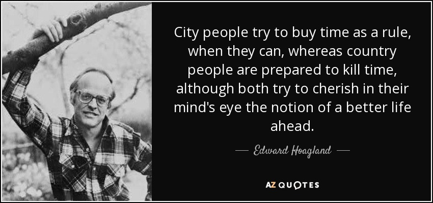 City people try to buy time as a rule, when they can, whereas country people are prepared to kill time, although both try to cherish in their mind's eye the notion of a better life ahead. - Edward Hoagland