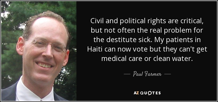 Civil and political rights are critical, but not often the real problem for the destitute sick. My patients in Haiti can now vote but they can't get medical care or clean water. - Paul Farmer