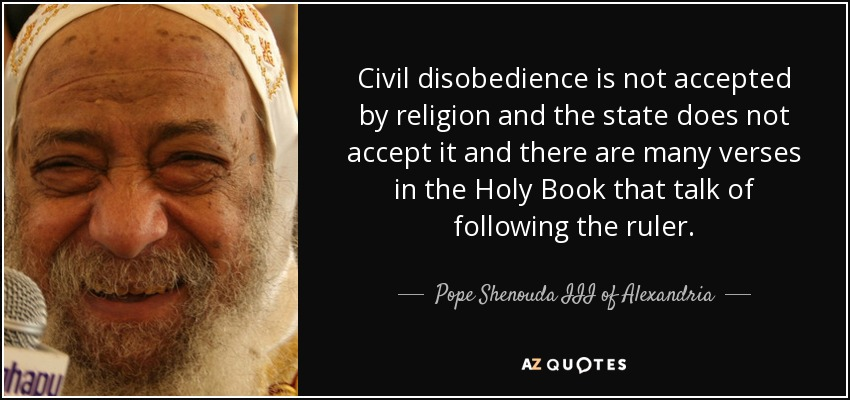 Civil disobedience is not accepted by religion and the state does not accept it and there are many verses in the Holy Book that talk of following the ruler. - Pope Shenouda III of Alexandria