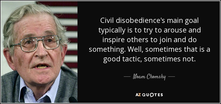 Civil disobedience's main goal typically is to try to arouse and inspire others to join and do something. Well, sometimes that is a good tactic, sometimes not. - Noam Chomsky