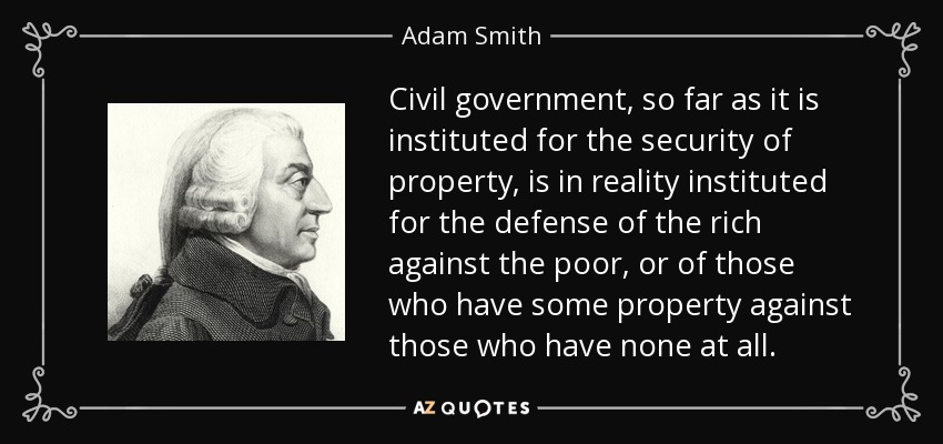 Civil government, so far as it is instituted for the security of property, is in reality instituted for the defense of the rich against the poor, or of those who have some property against those who have none at all. - Adam Smith