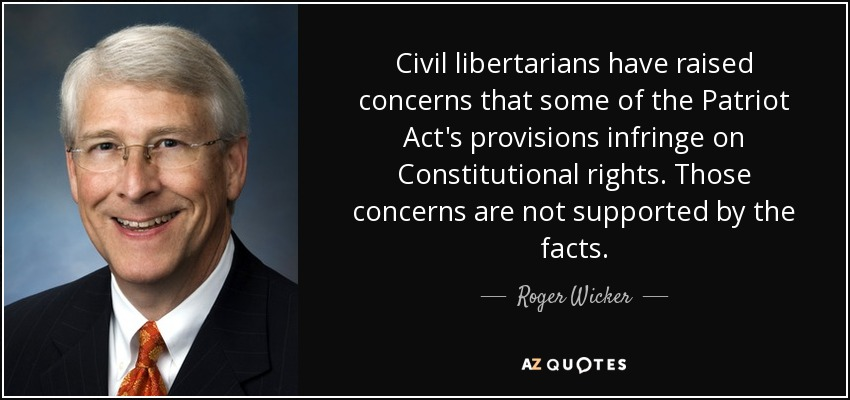 Civil libertarians have raised concerns that some of the Patriot Act's provisions infringe on Constitutional rights. Those concerns are not supported by the facts. - Roger Wicker