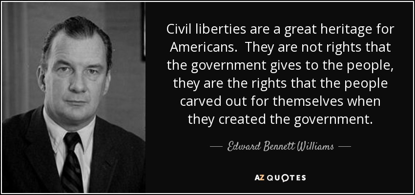 Civil liberties are a great heritage for Americans. They are not rights that the government gives to the people, they are the rights that the people carved out for themselves when they created the government. - Edward Bennett Williams