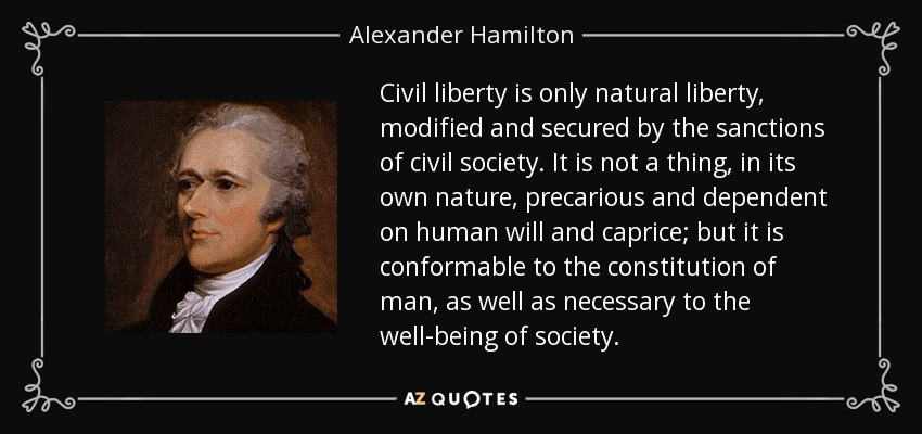 Civil liberty is only natural liberty, modified and secured by the sanctions of civil society. It is not a thing, in its own nature, precarious and dependent on human will and caprice; but it is conformable to the constitution of man, as well as necessary to the well-being of society. - Alexander Hamilton