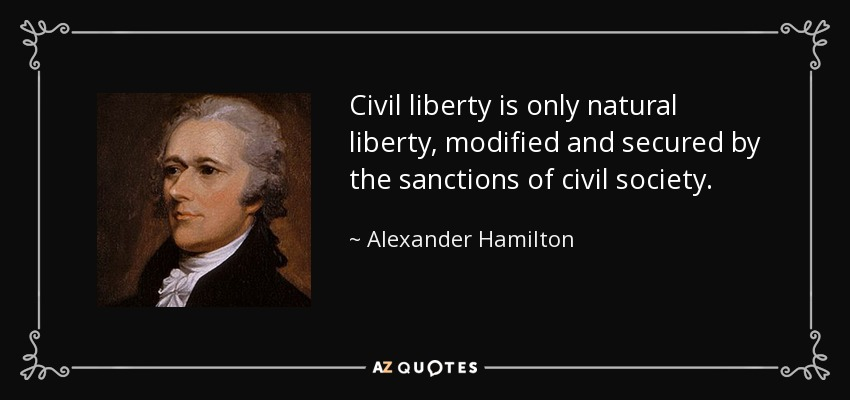 Civil liberty is only natural liberty, modified and secured by the sanctions of civil society. - Alexander Hamilton