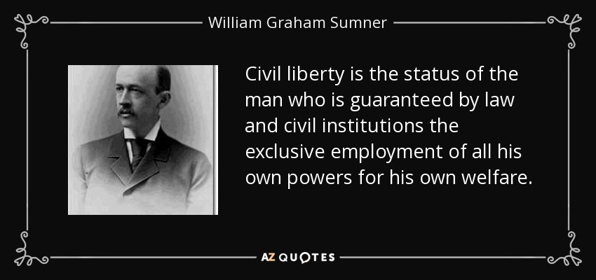 Civil liberty is the status of the man who is guaranteed by law and civil institutions the exclusive employment of all his own powers for his own welfare. - William Graham Sumner