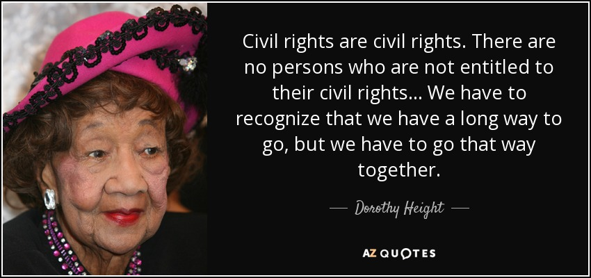 Civil rights are civil rights. There are no persons who are not entitled to their civil rights... We have to recognize that we have a long way to go, but we have to go that way together. - Dorothy Height