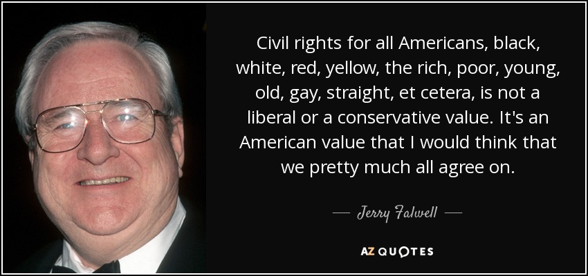 Civil rights for all Americans, black, white, red, yellow, the rich, poor, young, old, gay, straight, et cetera, is not a liberal or a conservative value. It's an American value that I would think that we pretty much all agree on. - Jerry Falwell