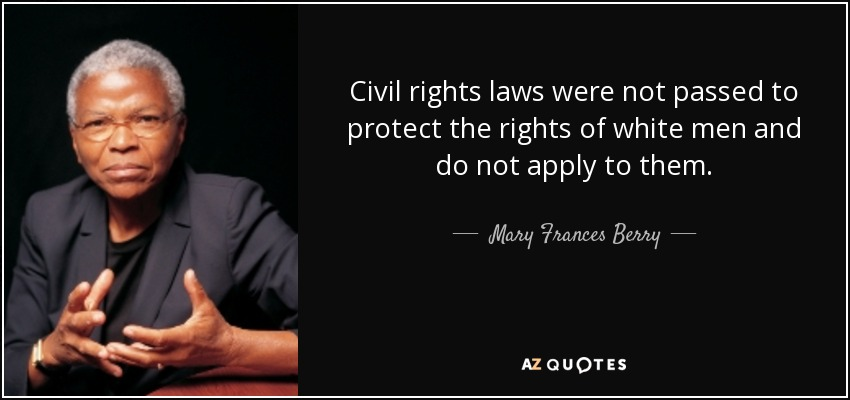 Civil rights laws were not passed to protect the rights of white men and do not apply to them. - Mary Frances Berry
