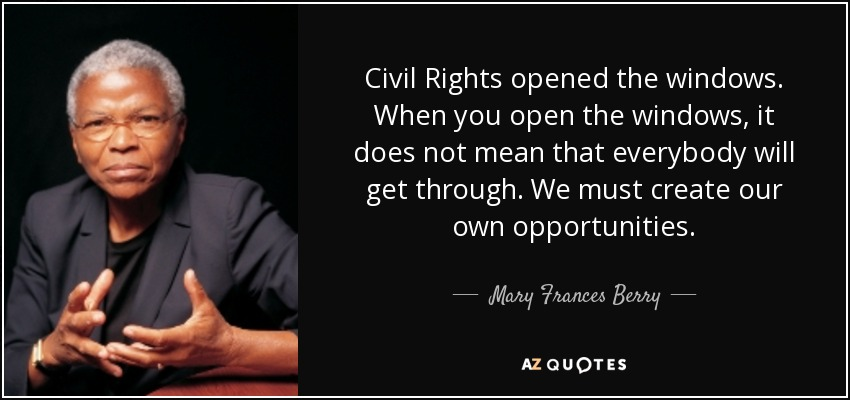 Civil Rights opened the windows. When you open the windows, it does not mean that everybody will get through. We must create our own opportunities. - Mary Frances Berry