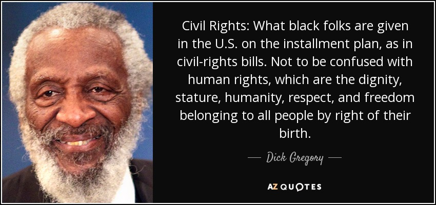 Civil Rights: What black folks are given in the U.S. on the installment plan, as in civil-rights bills. Not to be confused with human rights, which are the dignity, stature, humanity, respect, and freedom belonging to all people by right of their birth. - Dick Gregory
