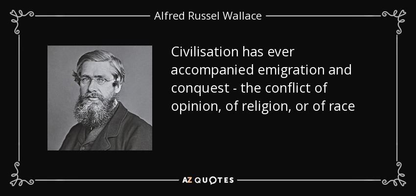 Civilisation has ever accompanied emigration and conquest - the conflict of opinion, of religion, or of race - Alfred Russel Wallace