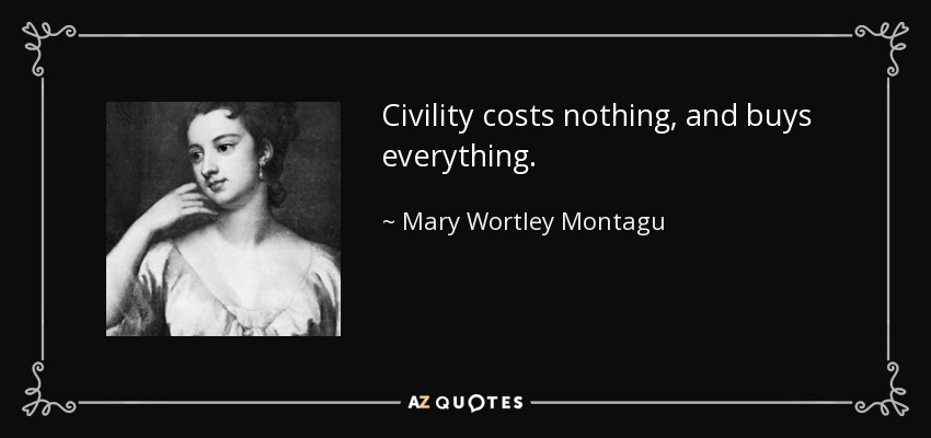 Civility costs nothing, and buys everything. - Mary Wortley Montagu